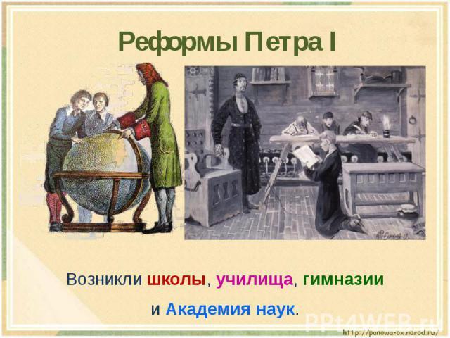 Реформы Петра I Возникли школы, училища, гимназиии Академия наук.