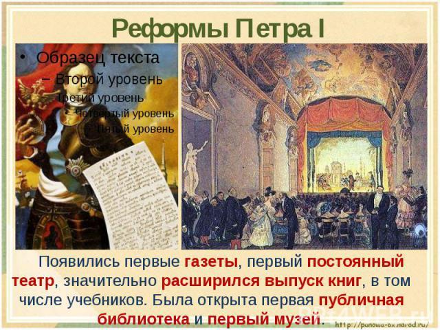 Реформы Петра I Появились первые газеты, первый постоянный театр, значительно расширился выпуск книг, в том числе учебников. Была открыта первая публичная библиотека и первый музей.
