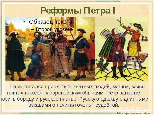Реформы Петра I Царь пытался приохотить знатных людей, купцов, зажи-точных горожан к европейским обычаям. Пётр запретил носить бороду и русское платье. Русскую одежду с длинными рукавами он считал очень неудобной.