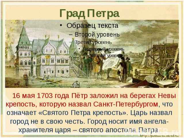 Град Петра 16 мая 1703 года Пётр заложил на берегах Невы крепость, которую назвал Санкт-Петербургом, что означает «Святого Петра крепость». Царь назвал город не в свою честь. Город носит имя ангела-хранителя царя – святого апостола Петра.
