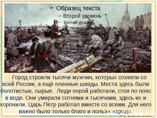 Город строили тысячи мужчин, которых сгоняли со всей России, а ещё пленные шведы. Места здесь были болотистые, сырые. Люди порой работали, стоя по пояс в воде. Они умирали сотнями и тысячами, здесь их и хоронили. Царь Пётр работал вместе со всеми. Д…