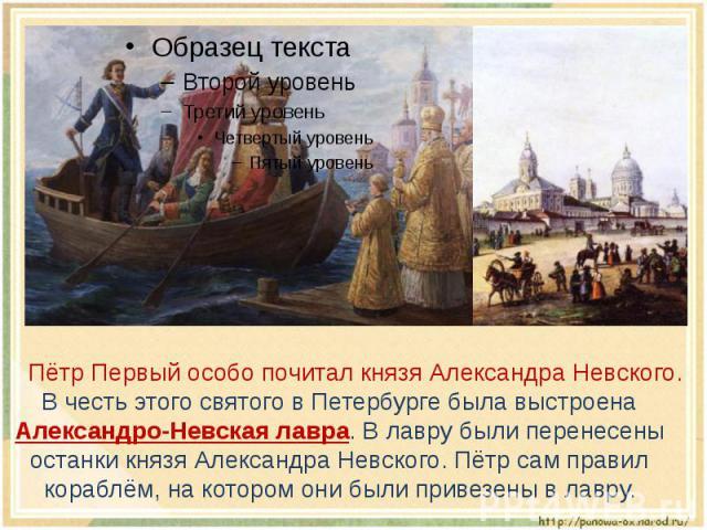 Пётр Первый особо почитал князя Александра Невского. В честь этого святого в Петербурге была выстроена Александро-Невская лавра. В лавру были перенесены останки князя Александра Невского. Пётр сам правил кораблём, на котором они были привезены в лавру.