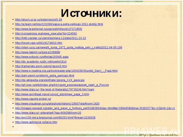 Источники: http://shuck.ucoz.ru/index/revizii/0-26http://scteam.net/doc/131090/yepoxa-petra-velikogo-2011-dvdrip.htmlhttp://www.liveinternet.ru/users/pkfnf/post127371855/http://conspirolog.org/news_view.php?id=224592http://fotki.yandex.ru/users/leon…