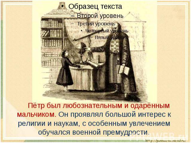 Пётр был любознательным и одарённым мальчиком. Он проявлял большой интерес к религии и наукам, с особенным увлечением обучался военной премудрости.