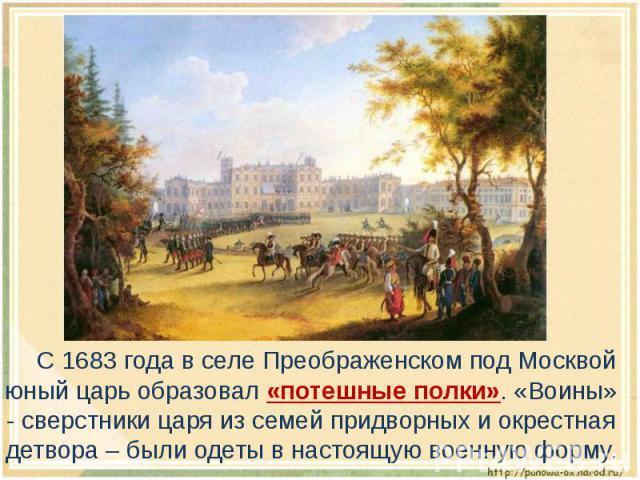 С 1683 года в селе Преображенском под Москвой юный царь образовал «потешные полки». «Воины» - сверстники царя из семей придворных и окрестная детвора – были одеты в настоящую военную форму.