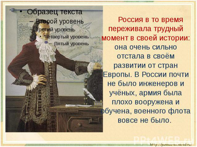 Россия в то время переживала трудный момент в своей истории: она очень сильно отстала в своём развитии от стран Европы. В России почти не было инженеров и учёных, армия была плохо вооружена и обучена, военного флота вовсе не было.
