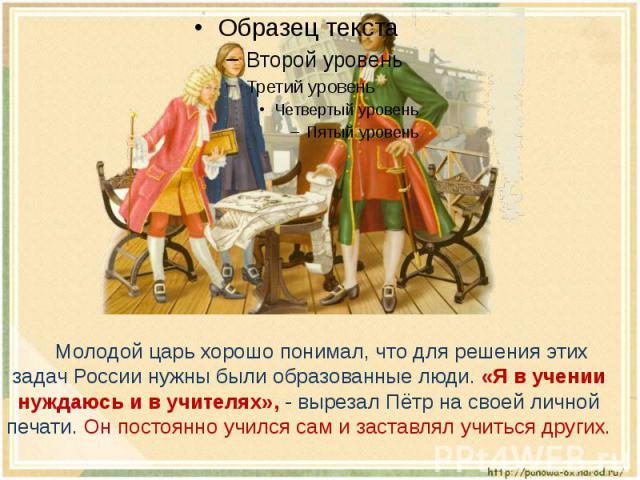 Молодой царь хорошо понимал, что для решения этих задач России нужны были образованные люди. «Я в учении нуждаюсь и в учителях», - вырезал Пётр на своей личной печати. Он постоянно учился сам и заставлял учиться других.