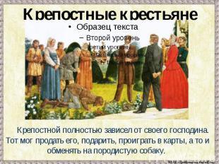 Крепостные крестьяне Крепостной полностью зависел от своего господина. Тот мог п