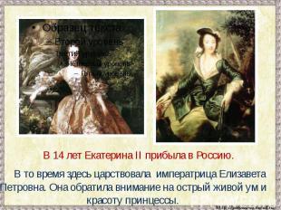 В 14 лет Екатерина II прибыла в Россию. В то время здесь царствовала императрица