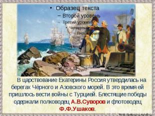 В царствование Екатерины Россия утвердилась на берегах Чёрного и Азовского морей