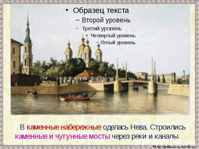 В каменные набережные оделась Нева. Строились каменные и чугунные мосты через реки и каналы.