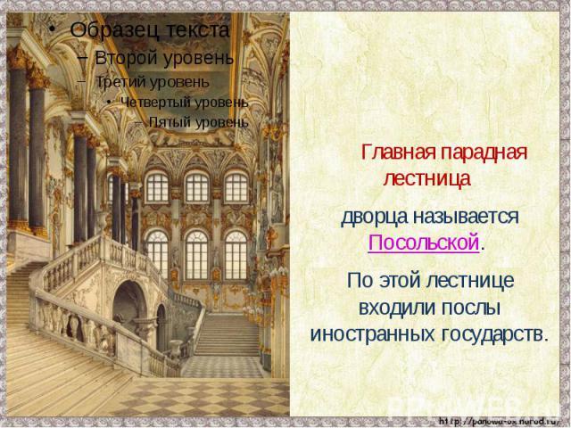 Главная парадная лестница дворца называется Посольской. По этой лестнице входили послы иностранных государств.