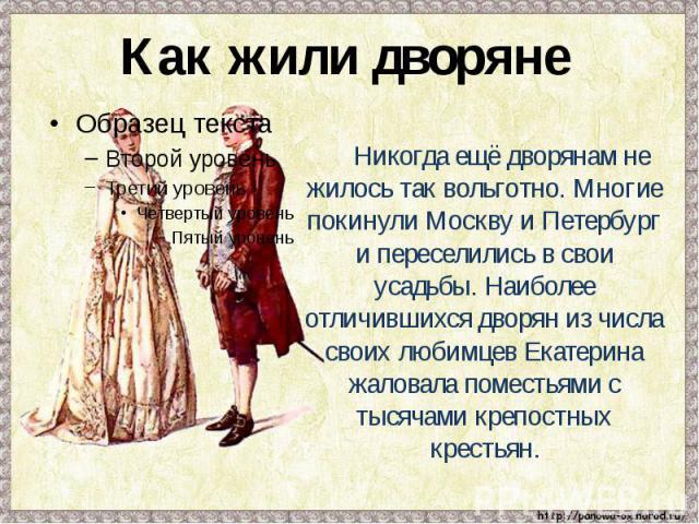 Как жили дворяне Никогда ещё дворянам не жилось так вольготно. Многие покинули Москву и Петербург и переселились в свои усадьбы. Наиболее отличившихся дворян из числа своих любимцев Екатерина жаловала поместьями с тысячами крепостных крестьян.