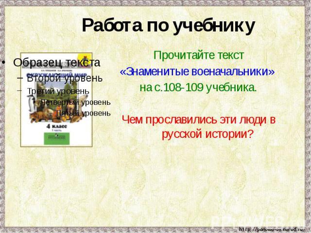 Работа по учебнику Прочитайте текст «Знаменитые военачальники» на с.108-109 учебника.Чем прославились эти люди в русской истории?