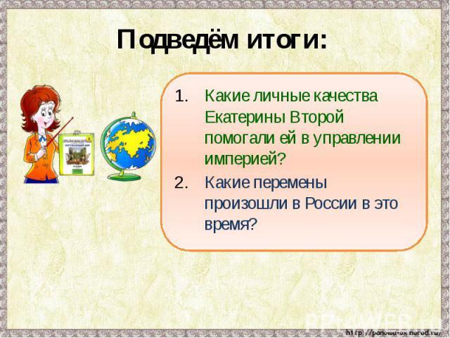 Подведём итоги: Какие личные качества Екатерины Второй помогали ей в управлении империей?Какие перемены произошли в России в это время?