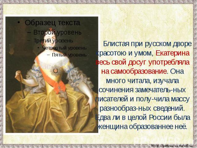 Блистая при русском дворе красотою и умом, Екатерина весь свой досуг употребляла на самообразование. Она много читала, изучала сочинения замечатель-ных писателей и полу-чила массу разнообраз-ных сведений. Едва ли в целой России была женщина образова…