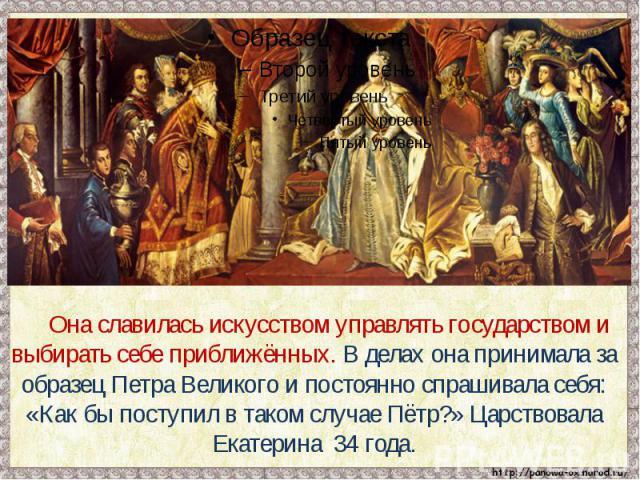 Она славилась искусством управлять государством и выбирать себе приближённых. В делах она принимала за образец Петра Великого и постоянно спрашивала себя: «Как бы поступил в таком случае Пётр?» Царствовала Екатерина 34 года.