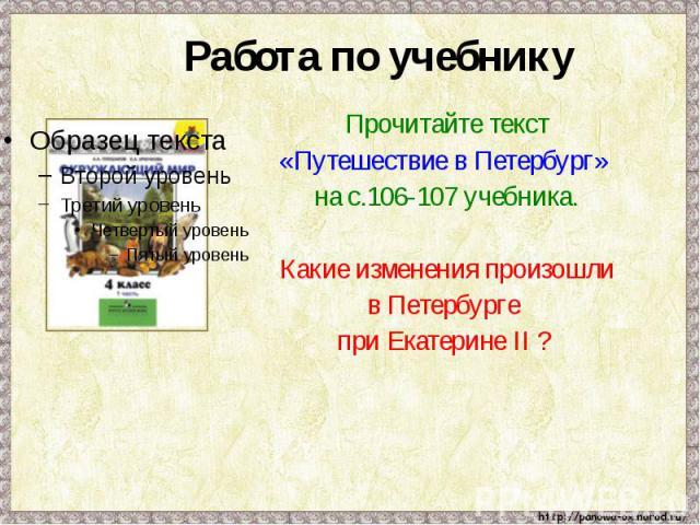Работа по учебнику Прочитайте текст «Путешествие в Петербург» на с.106-107 учебника.Какие изменения произошлив Петербурге при Екатерине II ?
