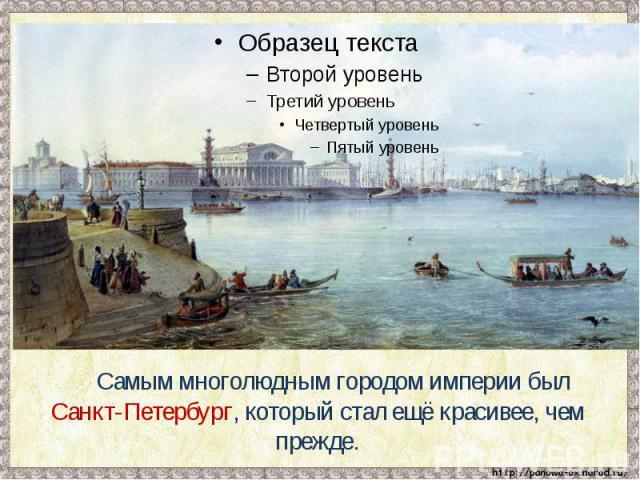 Самым многолюдным городом империи был Санкт-Петербург, который стал ещё красивее, чем прежде.