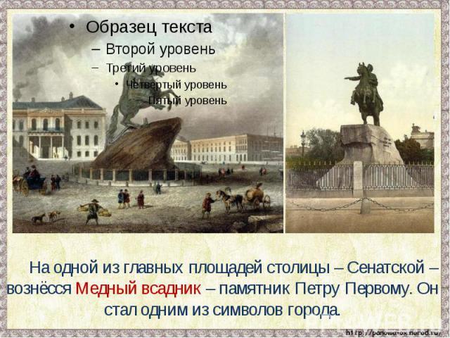 На одной из главных площадей столицы – Сенатской – вознёсся Медный всадник – памятник Петру Первому. Он стал одним из символов города.