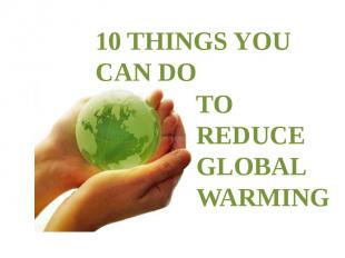 10 THINGS YOU CAN DO TO REDUCE GLOBAL WARMING
