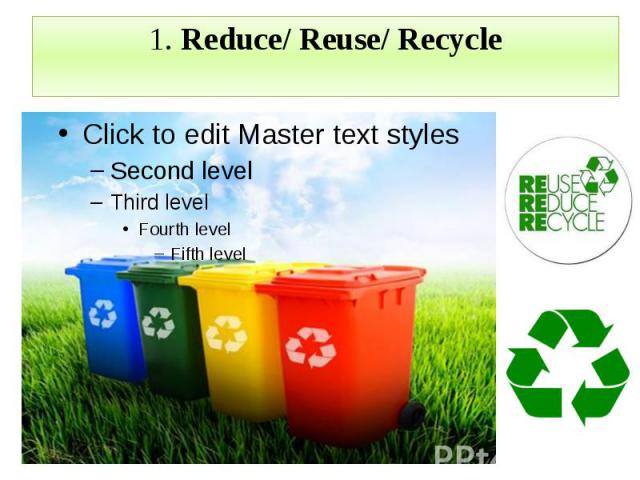 1. Reduce/ Reuse/ Recycle