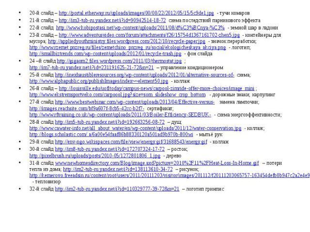 20-й слайд – http://portal.etherway.ru/uploads/images/00/00/22/2012/05/15/5c9de1.jpg - тучи комаров 21-й слайд – http://im3-tub-ru.yandex.net/i?id=90942514-18-72 схема последствий парникового эффекта 22-й слайд http://www.kobipostasi.net/wp-content/…