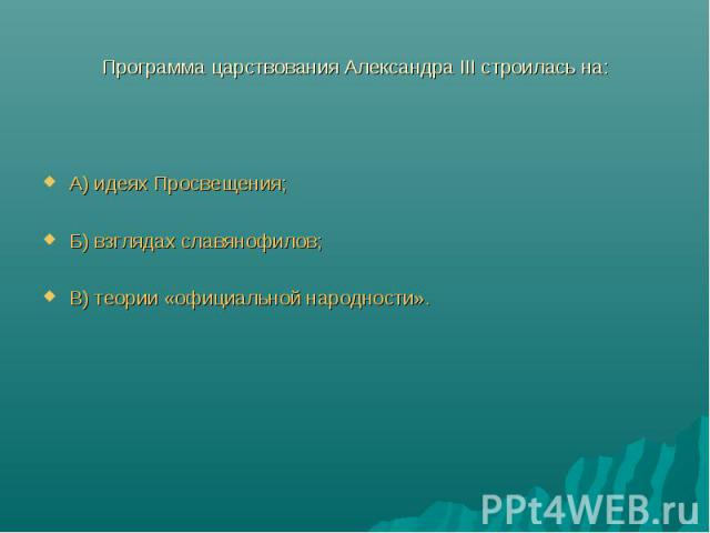 Программа царствования Александра III строилась на:А) идеях Просвещения;Б) взглядах славянофилов;В) теории «официальной народности».