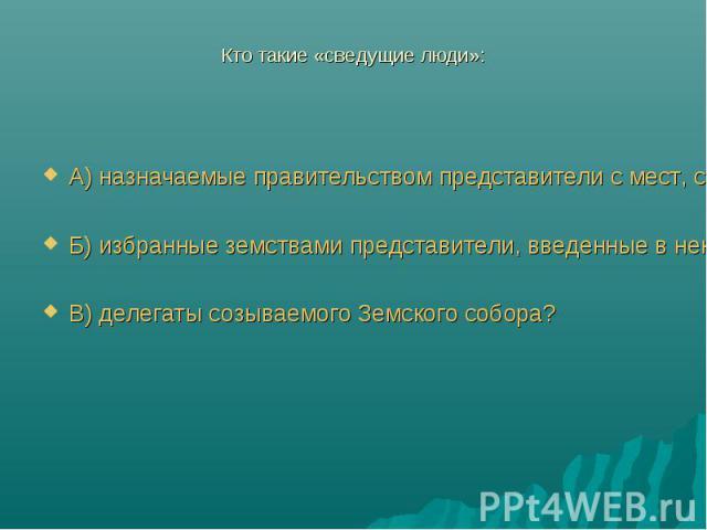 Кто такие «сведущие люди»:А) назначаемые правительством представители с мест, собираемые для обсуждения некоторых законов;Б) избранные земствами представители, введенные в некоторые учреждения государственной власти;В) делегаты созываемого Земского …