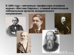 В 1866 году « мятежные» профессора основали журнал «Вестник Европы», ставший вли