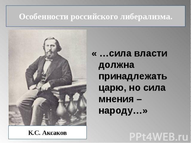Особенности российского либерализма. « …сила власти должна принадлежать царю, но сила мнения – народу…» К.С. Аксаков