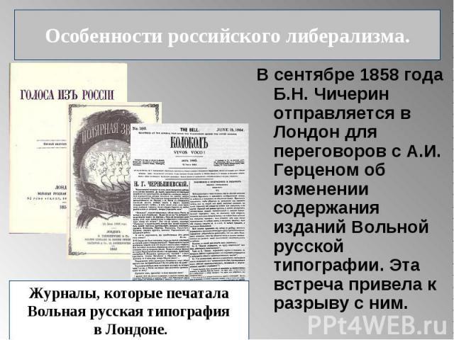 Особенности российского либерализма. В сентябре 1858 года Б.Н. Чичерин отправляется в Лондон для переговоров с А.И. Герценом об изменении содержания изданий Вольной русской типографии. Эта встреча привела к разрыву с ним. Журналы, которые печаталаВо…