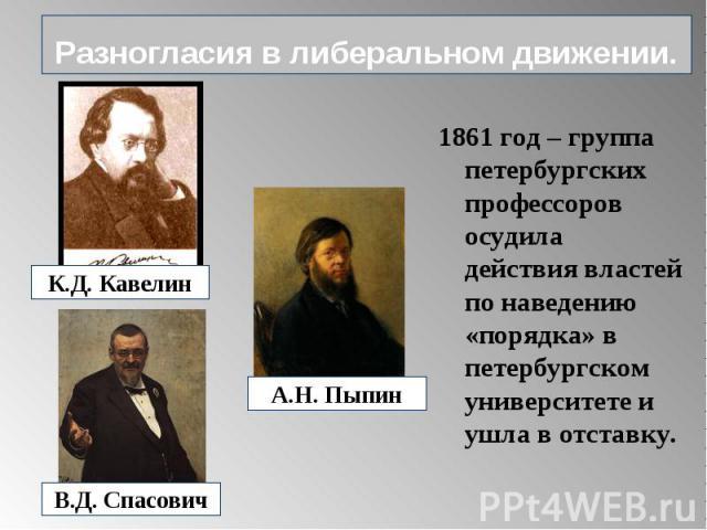 Разногласия в либеральном движении. 1861 год – группа петербургских профессоров осудила действия властей по наведению «порядка» в петербургском университете и ушла в отставку.