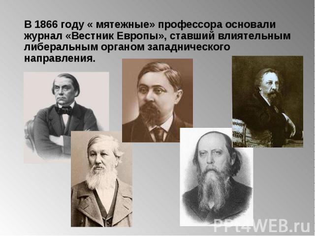 В 1866 году « мятежные» профессора основали журнал «Вестник Европы», ставший влиятельнымлиберальным органом западнического направления.