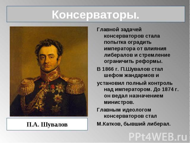 Консерваторы. П.А. Шувалов Главной задачей консерваторов стала попытка оградить императора от влияния либералов и стремление ограничить реформы.В 1866 г. П.Шувалов стал шефом жандармов и установил полный контроль над императором. До 1874 г. он ведал…
