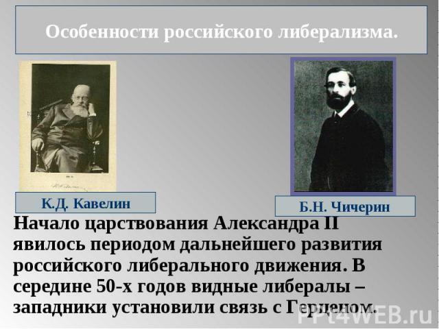 Особенности российского либерализма. Начало царствования Александра II явилось периодом дальнейшего развития российского либерального движения. В середине 50-х годов видные либералы – западники установили связь с Герценом.
