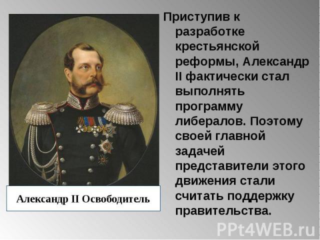 Александр II Освободитель Приступив к разработке крестьянской реформы, Александр II фактически стал выполнять программу либералов. Поэтому своей главной задачей представители этого движения стали считать поддержку правительства.