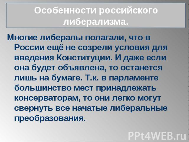 Особенности российского либерализма. Многие либералы полагали, что в России ещё не созрели условия для введения Конституции. И даже если она будет объявлена, то останется лишь на бумаге. Т.к. в парламенте большинство мест принадлежать консерваторам,…