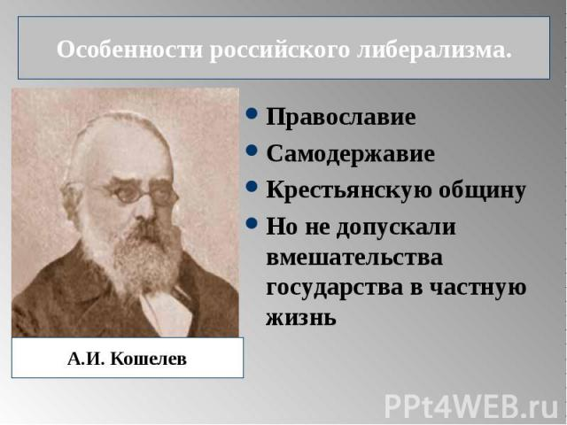 Особенности российского либерализма. ПравославиеСамодержавиеКрестьянскую общинуНо не допускали вмешательства государства в частную жизнь А.И. Кошелев
