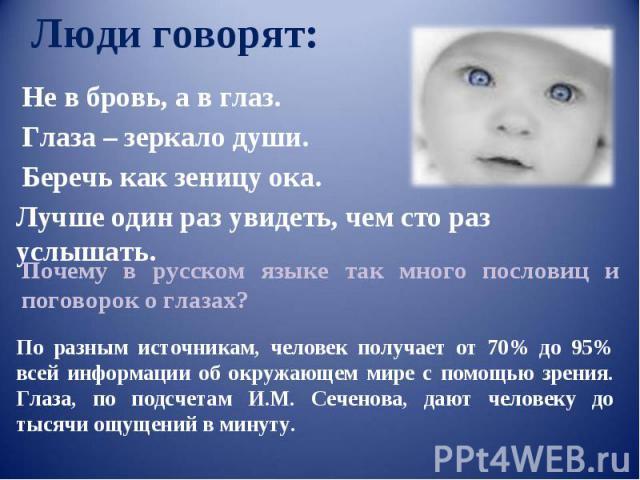 Люди говорят: Не в бровь, а в глаз. Глаза – зеркало души. Лучше один раз увидеть, чем сто раз услышать. Почему в русском языке так много пословиц и поговорок о глазах? По разным источникам, человек получает от 70% до 95% всей информации об окружающе…