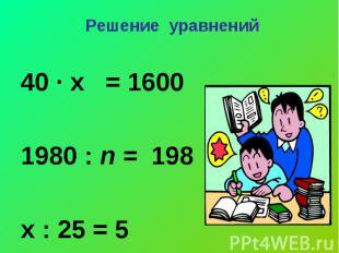 Решение уравнений 40 ∙ х = 16001980 : n = 198х : 25 = 5