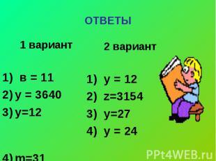 ОТВЕТЫ 1 вариант 1) в = 11у = 3640у=12 m=31 2 вариант 1) у = 122) z=31543) у=274