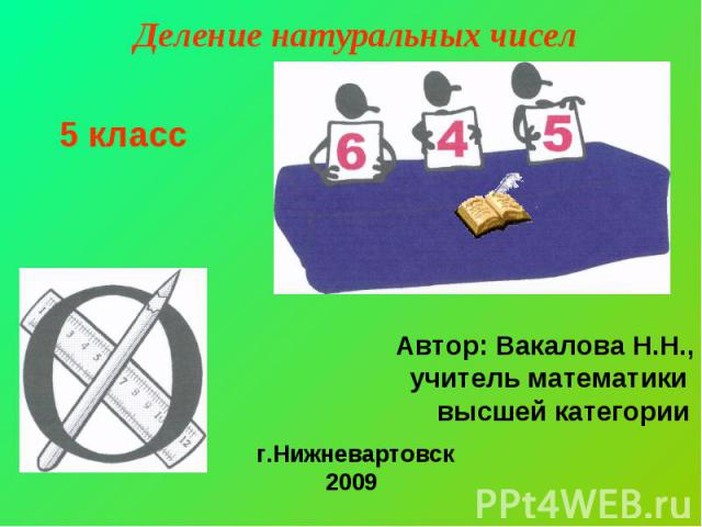 Деление натуральных чисел 5 класс Автор: Вакалова Н.Н.,учитель математики высшей категории г.Нижневартовск2009