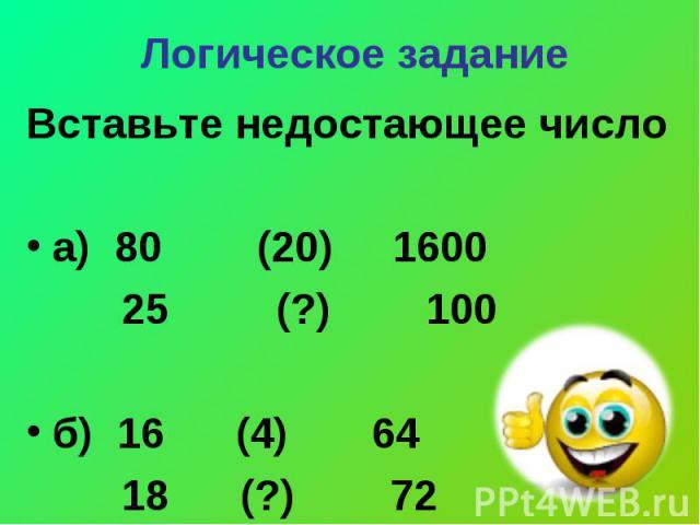 Логическое задание Вставьте недостающее числоа) 80 (20) 1600 25 (?) 100б) 16 (4) 64 18 (?) 72