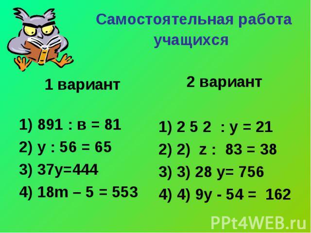 Самостоятельная работа учащихся 1 вариант 1) 891 : в = 81 2) у : 56 = 65 3) 37у=444 4) 18m – 5 = 553 2 вариант 2 5 2 : у = 21 2) z : 83 = 38 3) 28 y= 756 4) 9y - 54 = 162