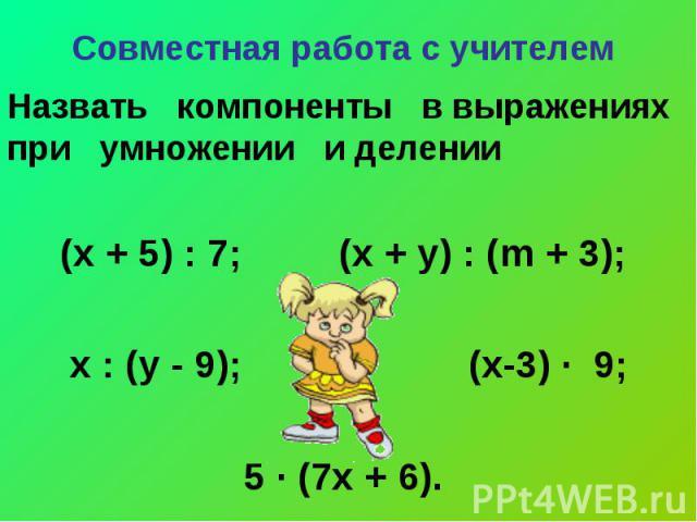 Совместная работа с учителем Назвать компоненты в выражениях при умножении и делении(х + 5) : 7; (х + у) : (m + 3); х : (у - 9); (х-3) ∙ 9; 5 ∙ (7х + 6).