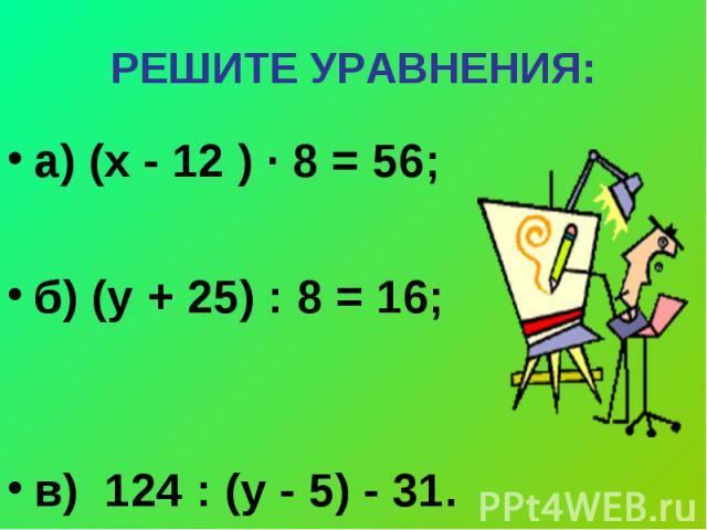 РЕШИТЕ УРАВНЕНИЯ: а) (х - 12 ) ∙ 8 = 56; б) (у + 25) : 8 = 16; в) 124 : (у - 5) - 31.