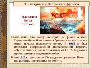 3. Западный и Восточный фронты Ютландскаябитва.1916 год. Стало ясно, что войну в