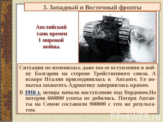 3. Западный и Восточный фронты Английский танк времен1 мировой войны. Ситуация не изменилась даже после вступления в вой-ну Болгарии на стороне Тройственного союза. А вскоре Италия присоединилась к Антанте. Ее по-пытка захватить Адриатику завершилас…