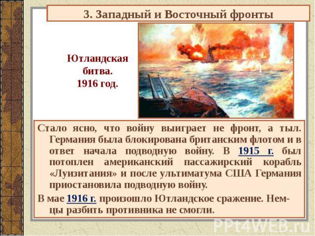 3. Западный и Восточный фронты Ютландскаябитва.1916 год. Стало ясно, что войну выиграет не фронт, а тыл. Германия была блокирована британским флотом и в ответ начала подводную войну. В 1915 г. был потоплен американский пассажирский корабль «Луизитан…